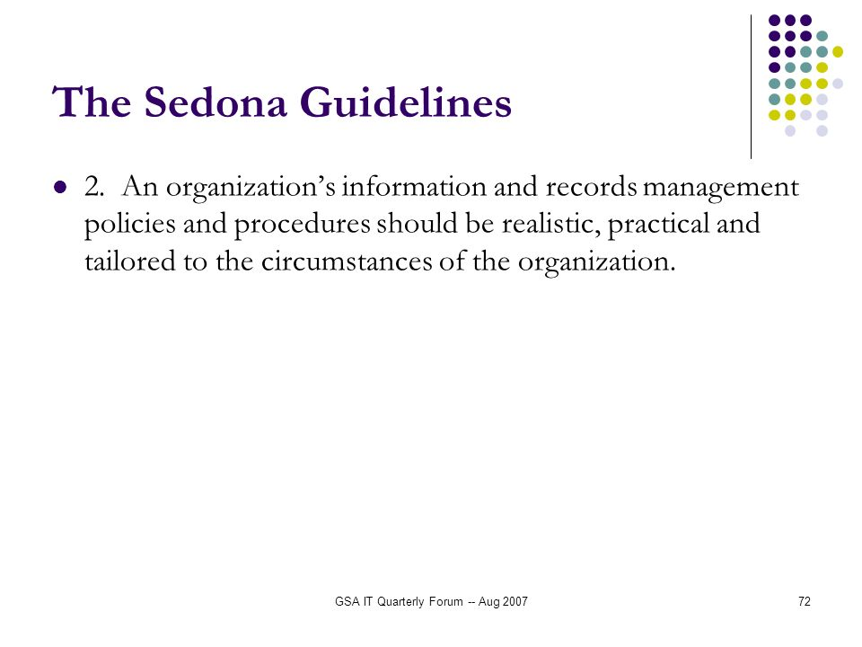 GSA IT Quarterly Forum -- Aug 200772 The Sedona Guidelines 2. An organizations information and records management policies and procedures should be re