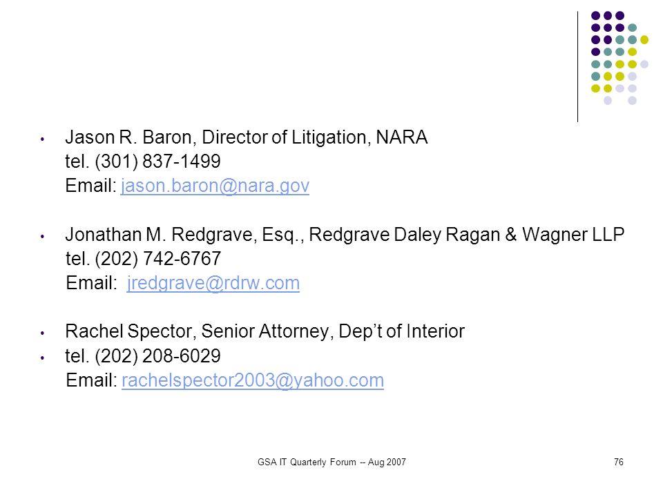 GSA IT Quarterly Forum -- Aug 200776 Jason R. Baron, Director of Litigation, NARA tel. (301) 837-1499 Email: jason.baron@nara.govjason.baron@nara.gov