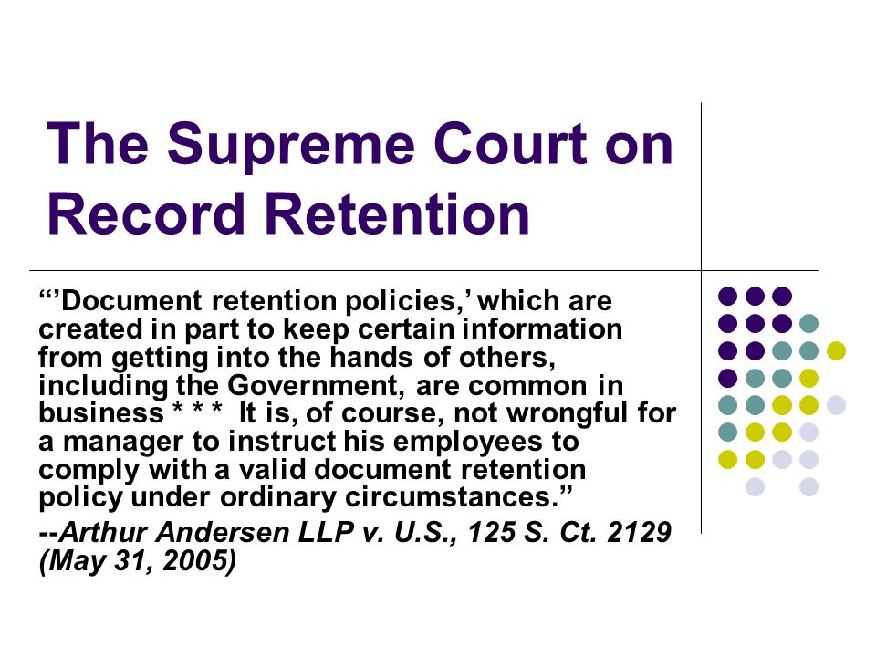 The Supreme Court on Record Retention Document retention policies, which are created in part to keep certain information from getting into the hands of others, including the Government, are common in business * * * It is, of course, not wrongful for a manager to instruct his employees to comply with a valid document retention policy under ordinary circumstances.