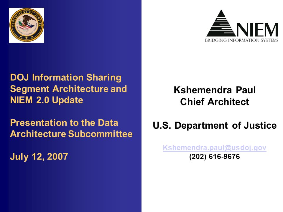 DOJ Information Sharing Segment Architecture and NIEM 2.0 Update Presentation to the Data Architecture Subcommittee July 12, 2007 Kshemendra Paul Chief Architect U.S.