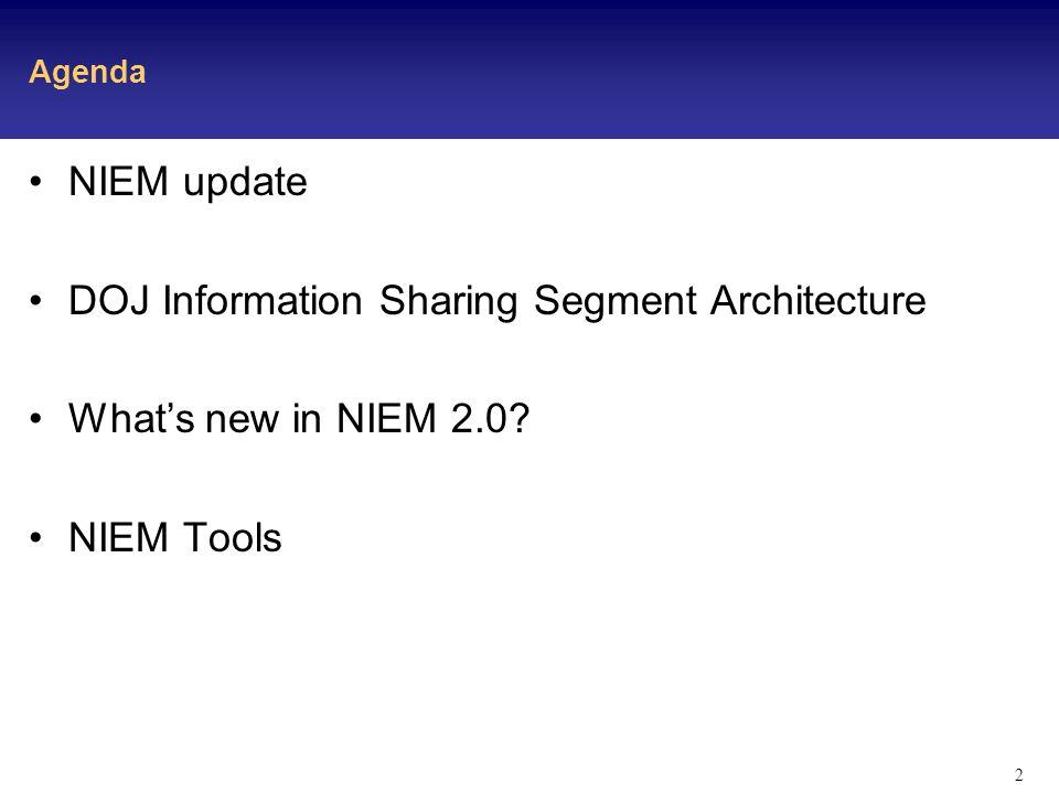 2 Agenda NIEM update DOJ Information Sharing Segment Architecture Whats new in NIEM 2.0 NIEM Tools