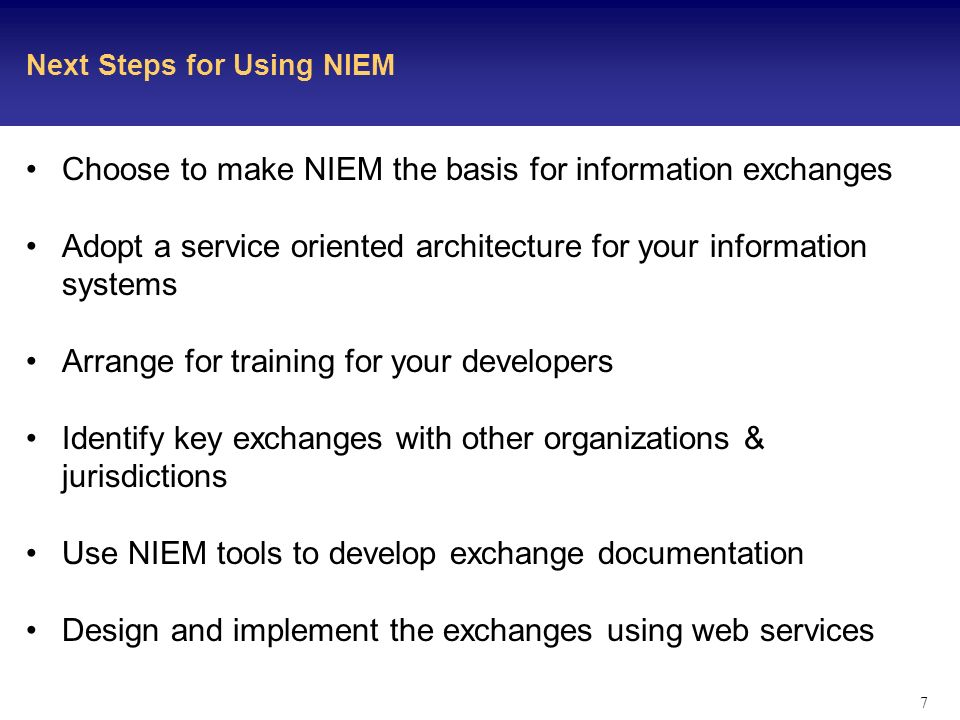 7 Next Steps for Using NIEM Choose to make NIEM the basis for information exchanges Adopt a service oriented architecture for your information systems Arrange for training for your developers Identify key exchanges with other organizations & jurisdictions Use NIEM tools to develop exchange documentation Design and implement the exchanges using web services