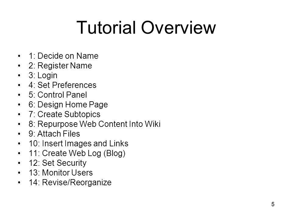 5 Tutorial Overview 1: Decide on Name 2: Register Name 3: Login 4: Set Preferences 5: Control Panel 6: Design Home Page 7: Create Subtopics 8: Repurpose Web Content Into Wiki 9: Attach Files 10: Insert Images and Links 11: Create Web Log (Blog) 12: Set Security 13: Monitor Users 14: Revise/Reorganize