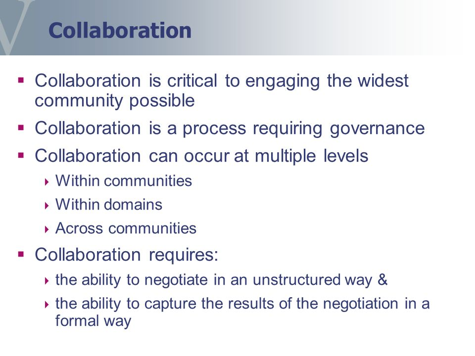 Collaboration Collaboration is critical to engaging the widest community possible Collaboration is a process requiring governance Collaboration can oc
