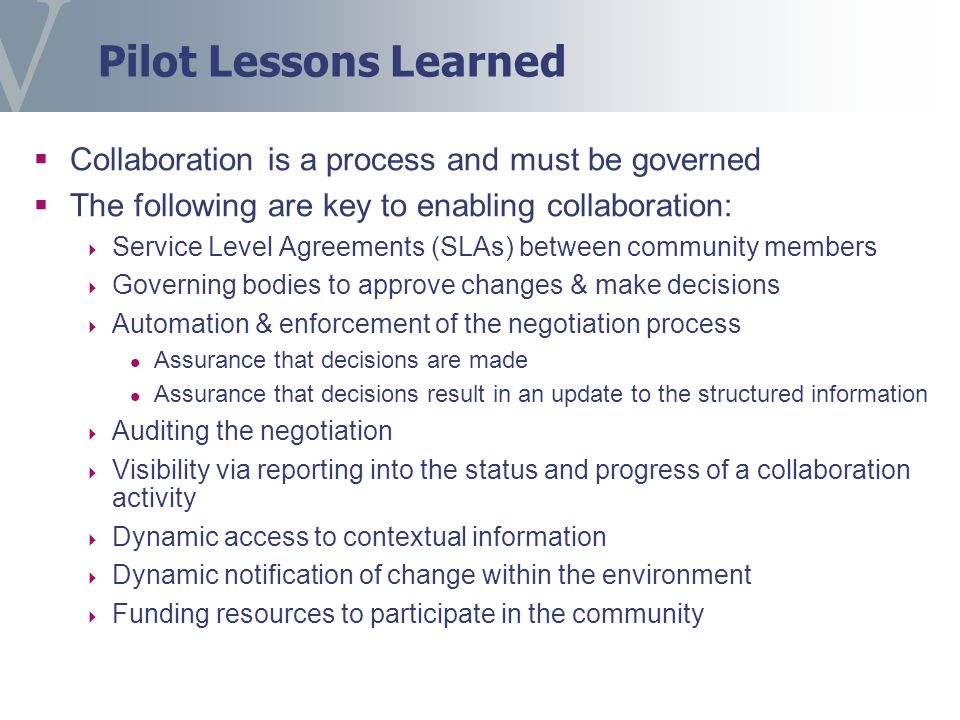 Pilot Lessons Learned Collaboration is a process and must be governed The following are key to enabling collaboration: Service Level Agreements (SLAs) between community members Governing bodies to approve changes & make decisions Automation & enforcement of the negotiation process Assurance that decisions are made Assurance that decisions result in an update to the structured information Auditing the negotiation Visibility via reporting into the status and progress of a collaboration activity Dynamic access to contextual information Dynamic notification of change within the environment Funding resources to participate in the community