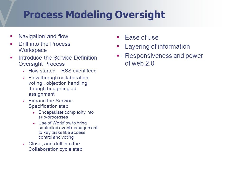 Process Modeling Oversight Navigation and flow Drill into the Process Workspace Introduce the Service Definition Oversight Process How started – RSS event feed Flow through collaboration, voting, objection handling through budgeting ad assignment Expand the Service Specification step Encapsulate complexity into sub-processes Use of Workflow to bring controlled event management to key tasks like access control and voting Close, and drill into the Collaboration cycle step Ease of use Layering of information Responsiveness and power of web 2.0
