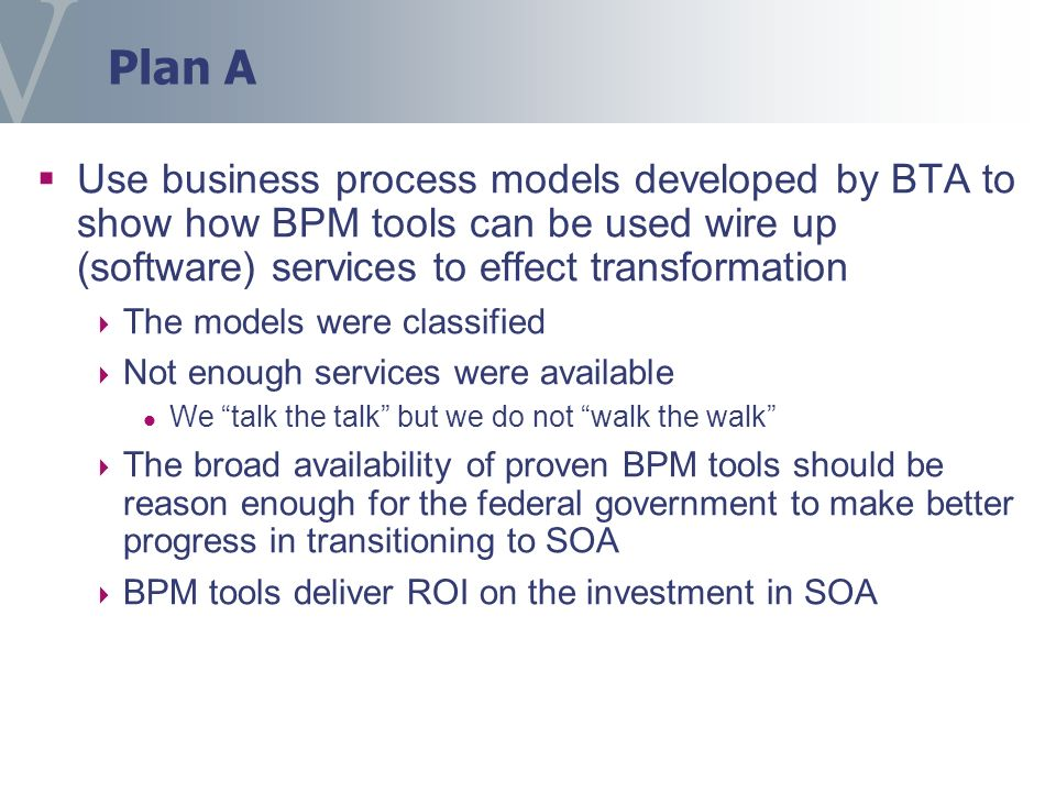 Plan A Use business process models developed by BTA to show how BPM tools can be used wire up (software) services to effect transformation The models were classified Not enough services were available We talk the talk but we do not walk the walk The broad availability of proven BPM tools should be reason enough for the federal government to make better progress in transitioning to SOA BPM tools deliver ROI on the investment in SOA