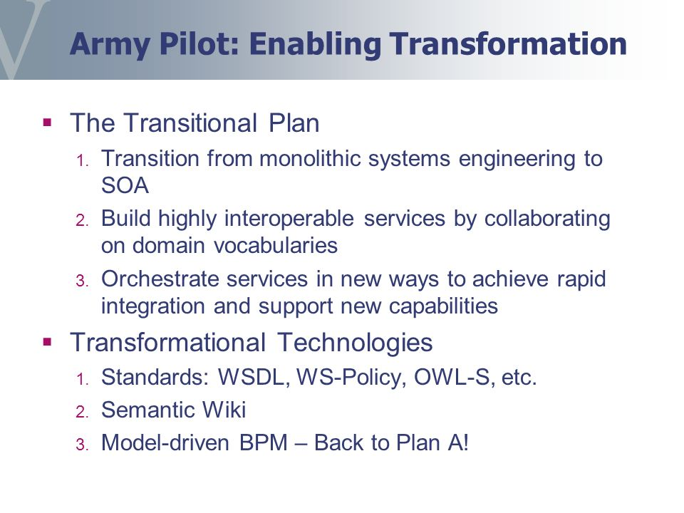 Army Pilot: Enabling Transformation The Transitional Plan 1. Transition from monolithic systems engineering to SOA 2. Build highly interoperable servi