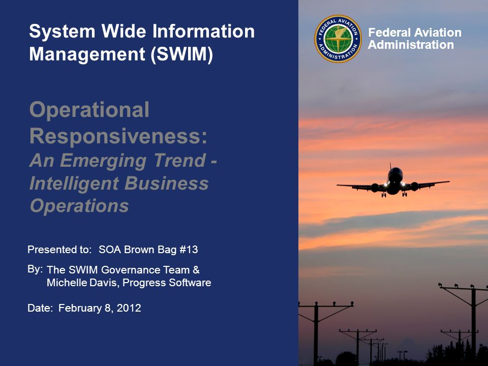 Presented to: By: Date: Federal Aviation Administration System Wide Information Management (SWIM) Operational Responsiveness: An Emerging Trend - Intelligent Business Operations SOA Brown Bag #13 The SWIM Governance Team & Michelle Davis, Progress Software February 8, 2012