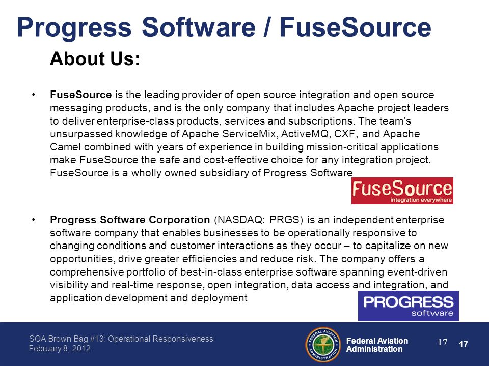 17 Federal Aviation Administration SOA Brown Bag #13: Operational Responsiveness February 8, 2012 Progress Software / FuseSource About Us: FuseSource is the leading provider of open source integration and open source messaging products, and is the only company that includes Apache project leaders to deliver enterprise-class products, services and subscriptions.