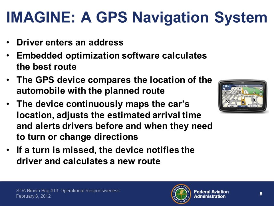 8 Federal Aviation Administration SOA Brown Bag #13: Operational Responsiveness February 8, 2012 IMAGINE: A GPS Navigation System Driver enters an address Embedded optimization software calculates the best route The GPS device compares the location of the automobile with the planned route The device continuously maps the cars location, adjusts the estimated arrival time and alerts drivers before and when they need to turn or change directions If a turn is missed, the device notifies the driver and calculates a new route