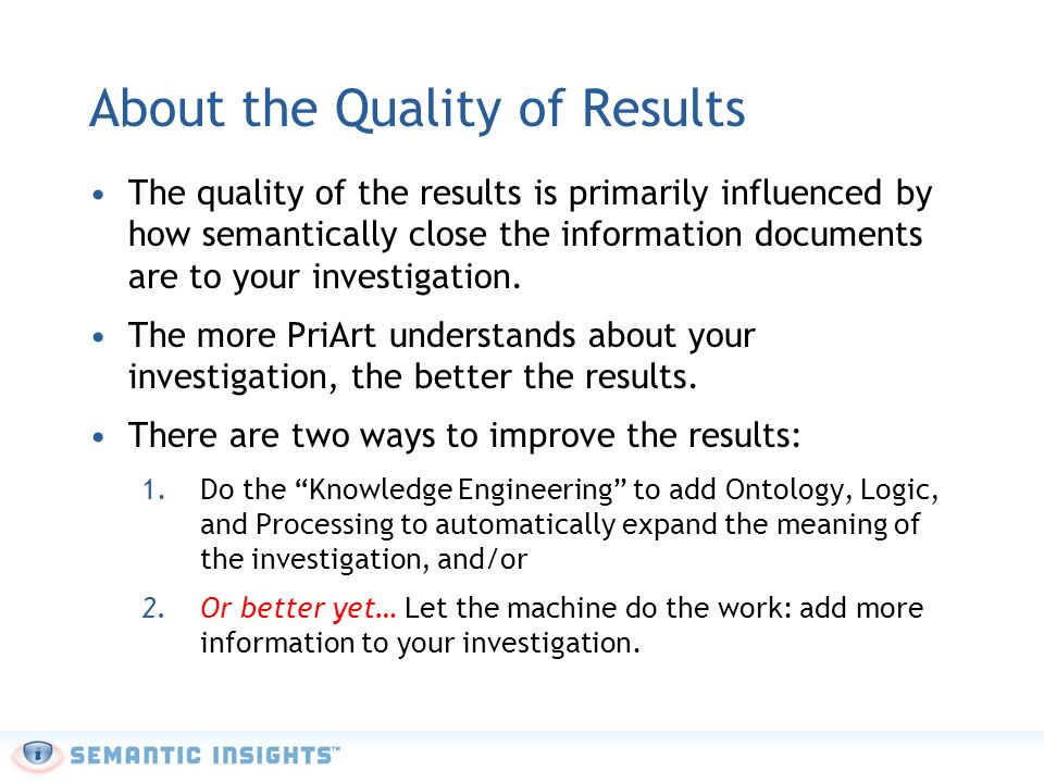 About the Quality of Results The quality of the results is primarily influenced by how semantically close the information documents are to your investigation.