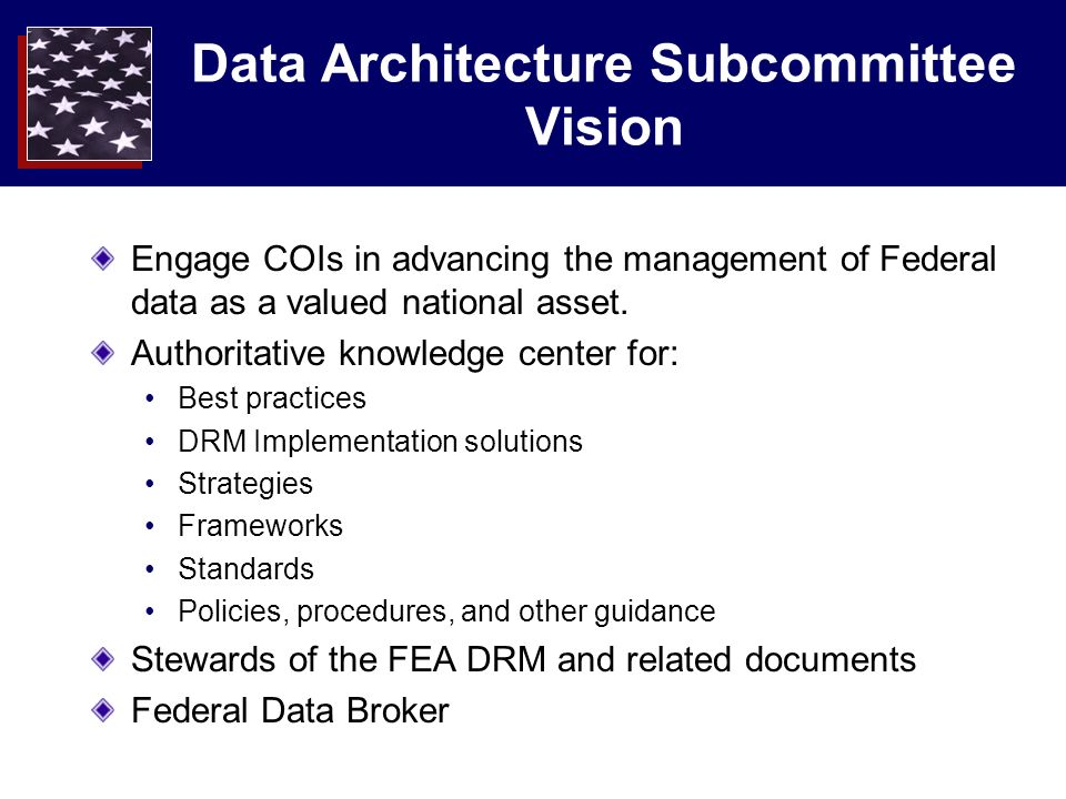 Data Architecture Subcommittee Vision Engage COIs in advancing the management of Federal data as a valued national asset.