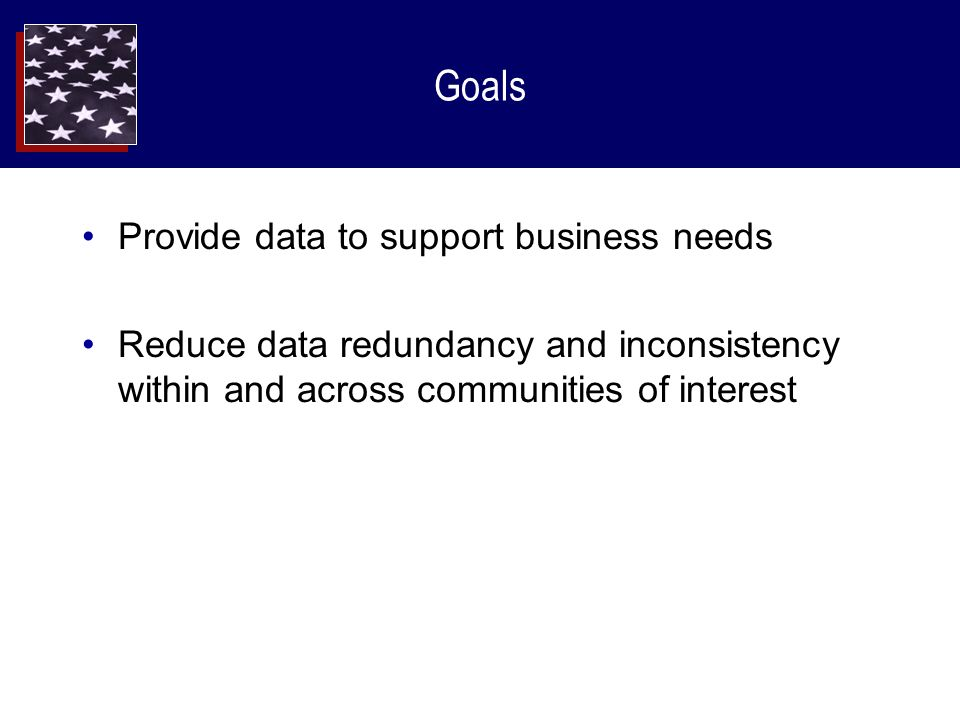 Goals Provide data to support business needs Reduce data redundancy and inconsistency within and across communities of interest