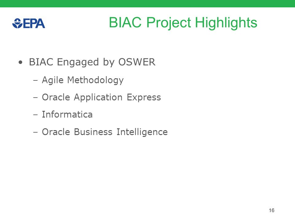 16 BIAC Project Highlights BIAC Engaged by OSWER –Agile Methodology –Oracle Application Express –Informatica –Oracle Business Intelligence