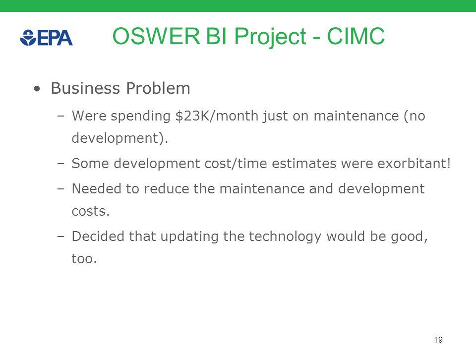 19 OSWER BI Project - CIMC Business Problem –Were spending $23K/month just on maintenance (no development). –Some development cost/time estimates were