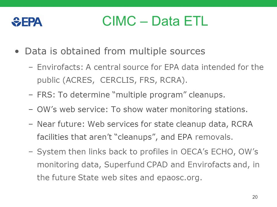 20 CIMC – Data ETL Data is obtained from multiple sources –Envirofacts: A central source for EPA data intended for the public (ACRES, CERCLIS, FRS, RC