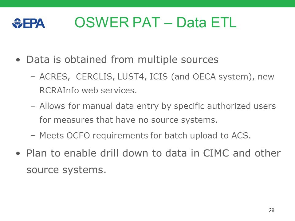 28 OSWER PAT – Data ETL Data is obtained from multiple sources –ACRES, CERCLIS, LUST4, ICIS (and OECA system), new RCRAInfo web services. –Allows for