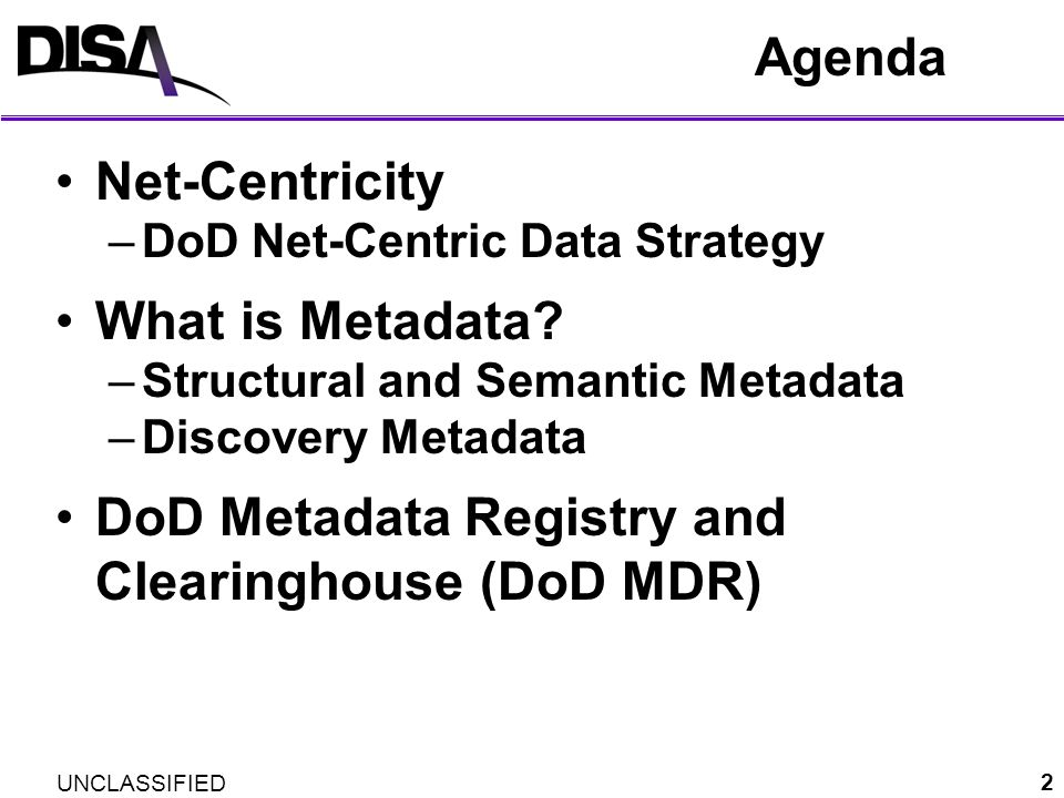 UNCLASSIFIED DDMS: Leverages Industry Standards 33 DoD Discovery Metadata Specification (DDMS) Configuration managed by DoD Metadata WG DDMS endorsed by Executive Order 13388 Further Strengthening The Sharing Of Terrorism Information To Protect Americans Data Catalog (historical) * * * * * * mandatory OGC: GML W3C: Date & Time W3C: OWL IC: ISM W3C: Date & Time ISO: Dublin Core