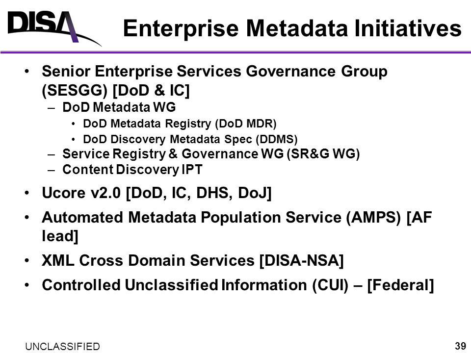 UNCLASSIFIED 39 Enterprise Metadata Initiatives Senior Enterprise Services Governance Group (SESGG) [DoD & IC] –DoD Metadata WG DoD Metadata Registry