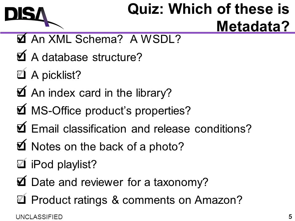 UNCLASSIFIED 5 Quiz: Which of these is Metadata? An XML Schema? A WSDL? A database structure? A picklist? An index card in the library? MS-Office prod