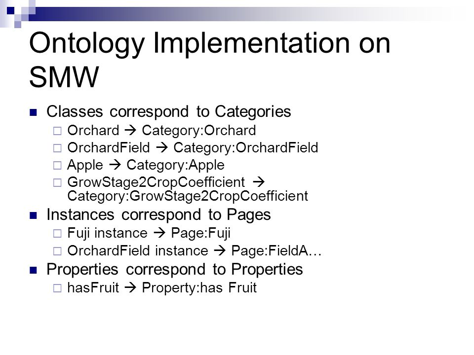 Ontology Implementation on SMW Classes correspond to Categories Orchard Category:Orchard OrchardField Category:OrchardField Apple Category:Apple GrowStage2CropCoefficient Category:GrowStage2CropCoefficient Instances correspond to Pages Fuji instance Page:Fuji OrchardField instance Page:FieldA… Properties correspond to Properties hasFruit Property:has Fruit