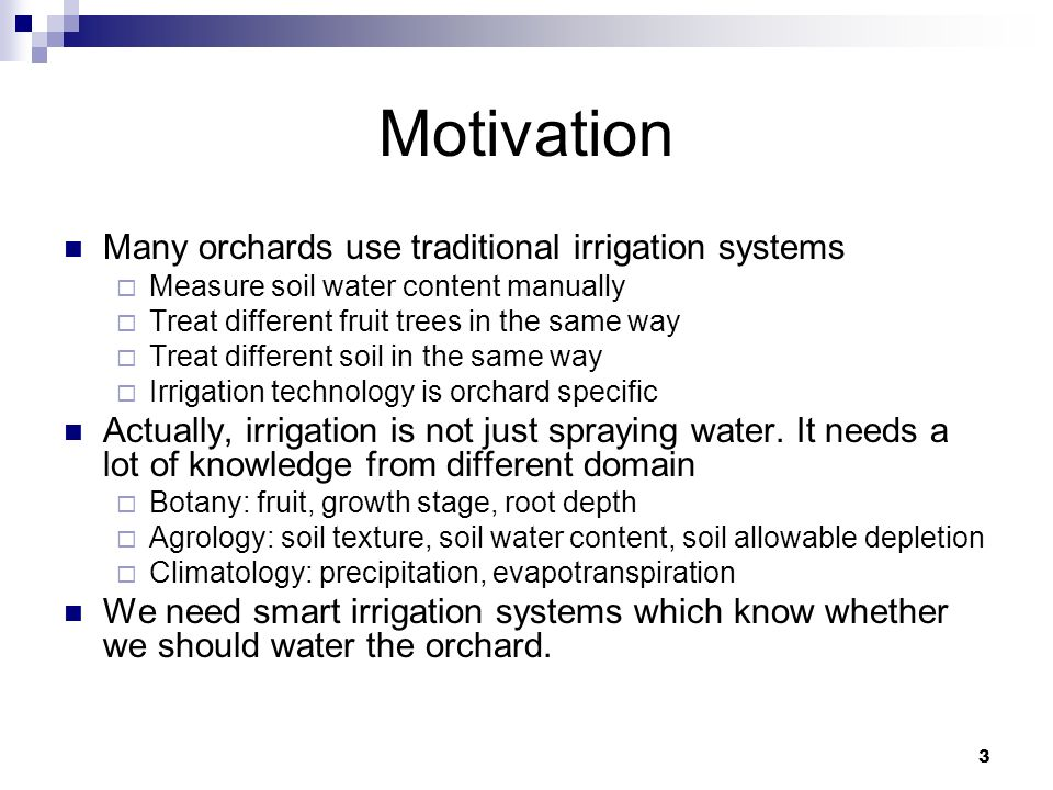 Motivation Many orchards use traditional irrigation systems Measure soil water content manually Treat different fruit trees in the same way Treat different soil in the same way Irrigation technology is orchard specific Actually, irrigation is not just spraying water.