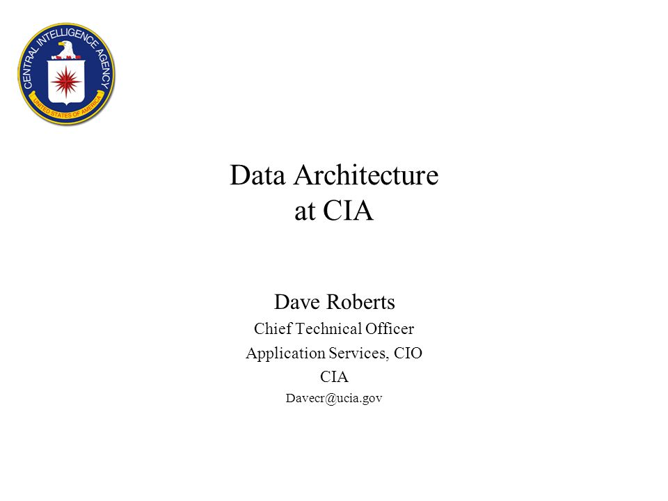 Data Architecture at CIA Dave Roberts Chief Technical Officer Application Services, CIO CIA Davecr@ucia.gov