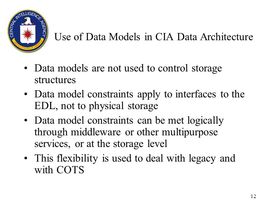 12 Use of Data Models in CIA Data Architecture Data models are not used to control storage structures Data model constraints apply to interfaces to the EDL, not to physical storage Data model constraints can be met logically through middleware or other multipurpose services, or at the storage level This flexibility is used to deal with legacy and with COTS