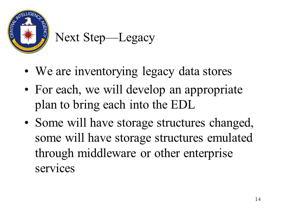 14 Next StepLegacy We are inventorying legacy data stores For each, we will develop an appropriate plan to bring each into the EDL Some will have storage structures changed, some will have storage structures emulated through middleware or other enterprise services