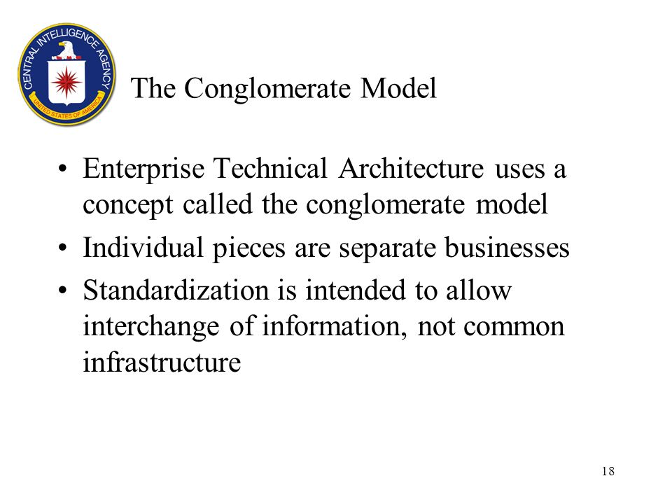 18 The Conglomerate Model Enterprise Technical Architecture uses a concept called the conglomerate model Individual pieces are separate businesses Standardization is intended to allow interchange of information, not common infrastructure