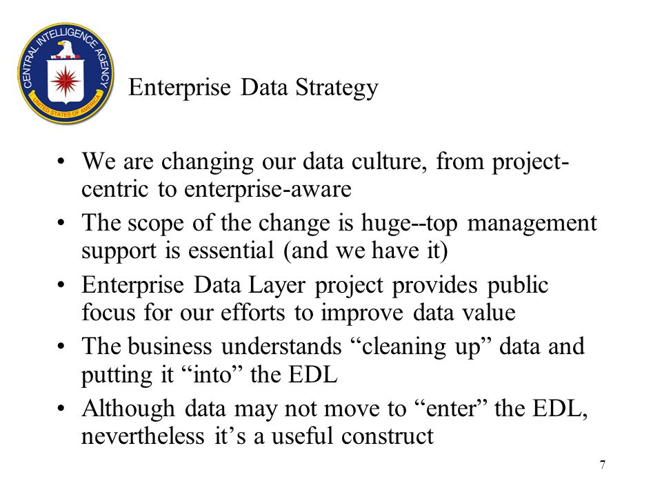 7 Enterprise Data Strategy We are changing our data culture, from project- centric to enterprise-aware The scope of the change is huge--top management support is essential (and we have it) Enterprise Data Layer project provides public focus for our efforts to improve data value The business understands cleaning up data and putting it into the EDL Although data may not move to enter the EDL, nevertheless its a useful construct