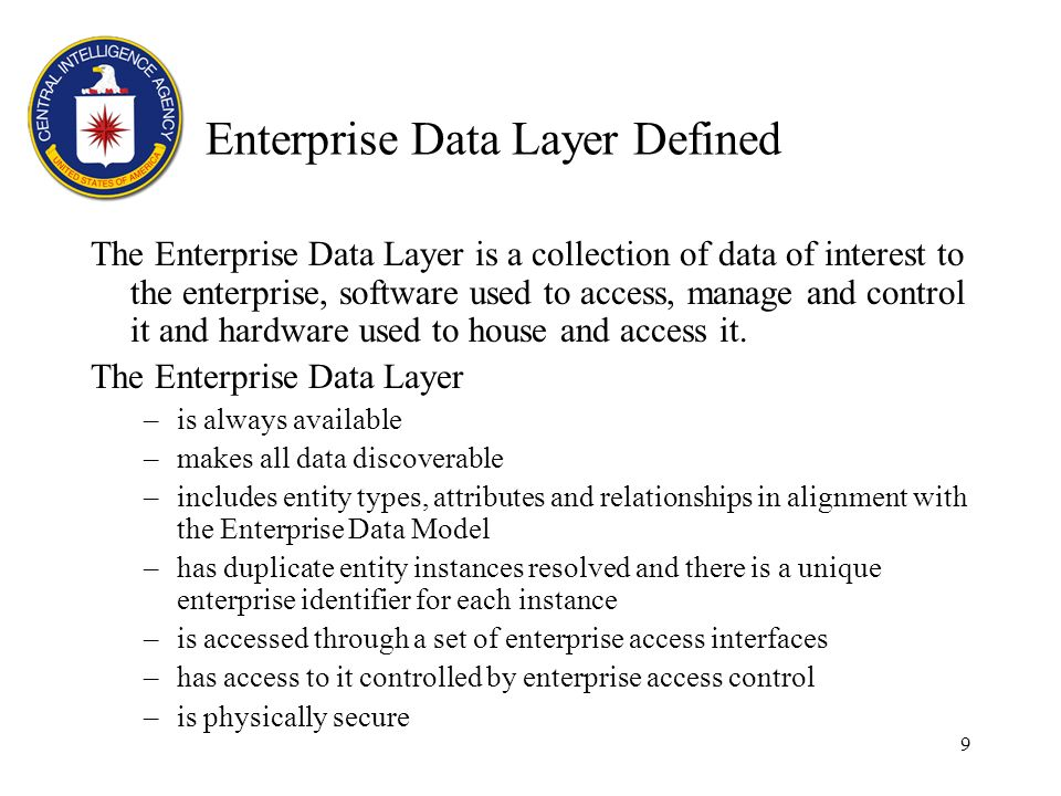 9 Enterprise Data Layer Defined The Enterprise Data Layer is a collection of data of interest to the enterprise, software used to access, manage and control it and hardware used to house and access it.