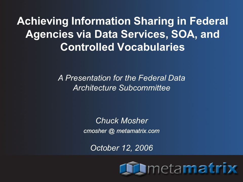 Achieving Information Sharing in Federal Agencies via Data Services, SOA, and Controlled Vocabularies October 12, 2006 A Presentation for the Federal