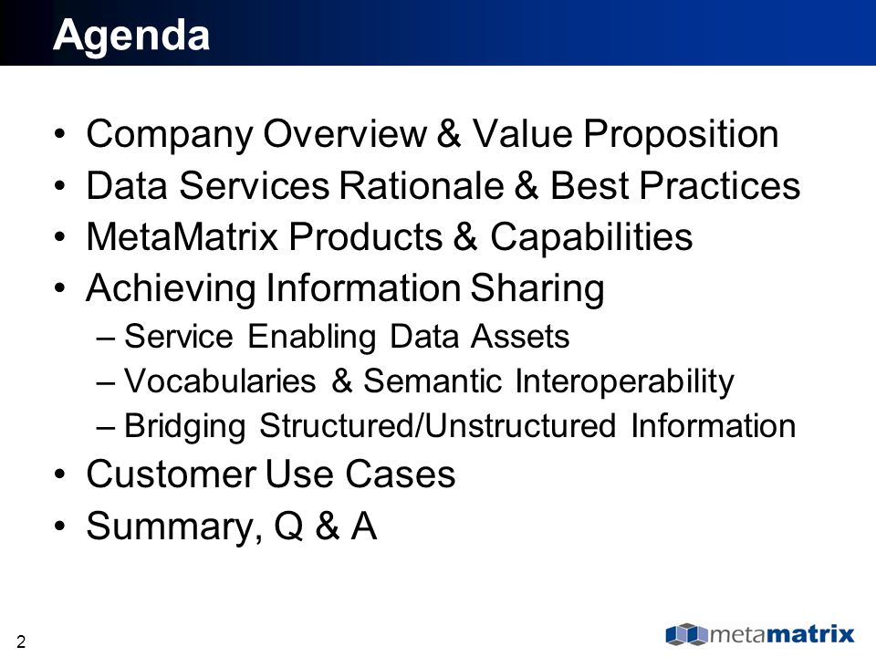 33 Agenda Company Overview & Value Proposition Data Services Rationale & Best Practices MetaMatrix Products & Capabilities Achieving Information Sharing –Service Enabling Data Assets –Vocabularies & Semantic Interoperability –Bridging Structured/Unstructured Information Customer Use Cases Summary, Q & A