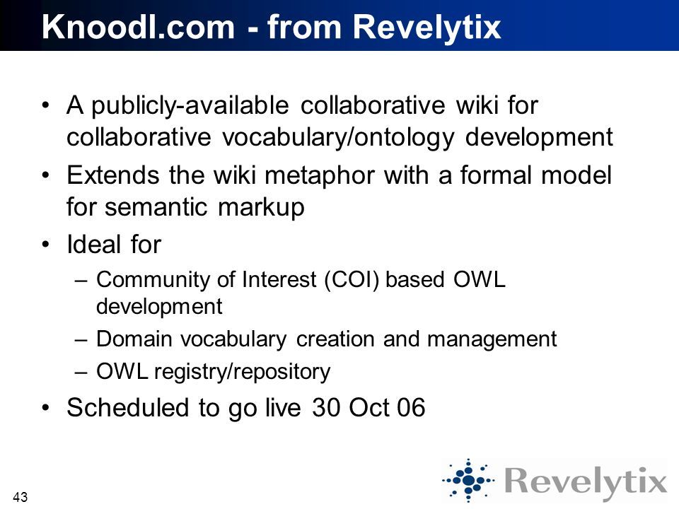 43 Knoodl.com - from Revelytix A publicly-available collaborative wiki for collaborative vocabulary/ontology development Extends the wiki metaphor wit