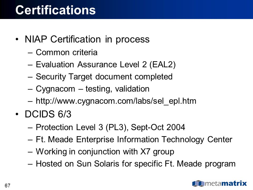67 NIAP Certification in process –Common criteria –Evaluation Assurance Level 2 (EAL2) –Security Target document completed –Cygnacom – testing, valida