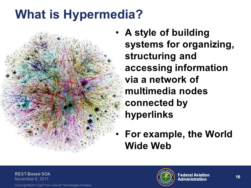 16 Federal Aviation Administration REST-Based SOA November 9, 2011 Copyright © 2011 ZapThink, A Dovèl Technologies Company What is Hypermedia? A style