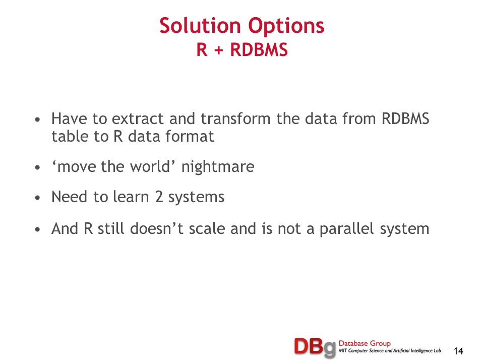 14 Solution Options R + RDBMS Have to extract and transform the data from RDBMS table to R data format move the world nightmare Need to learn 2 systems And R still doesnt scale and is not a parallel system