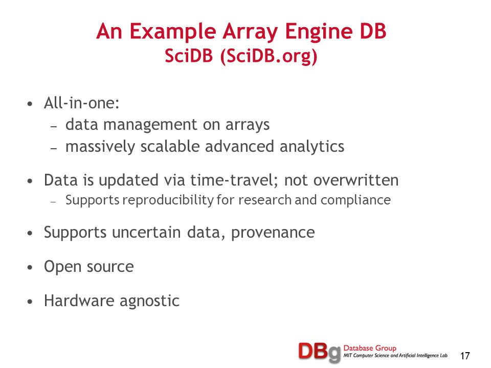 17 An Example Array Engine DB SciDB (SciDB.org) All-in-one: data management on arrays massively scalable advanced analytics Data is updated via time-travel; not overwritten Supports reproducibility for research and compliance Supports uncertain data, provenance Open source Hardware agnostic