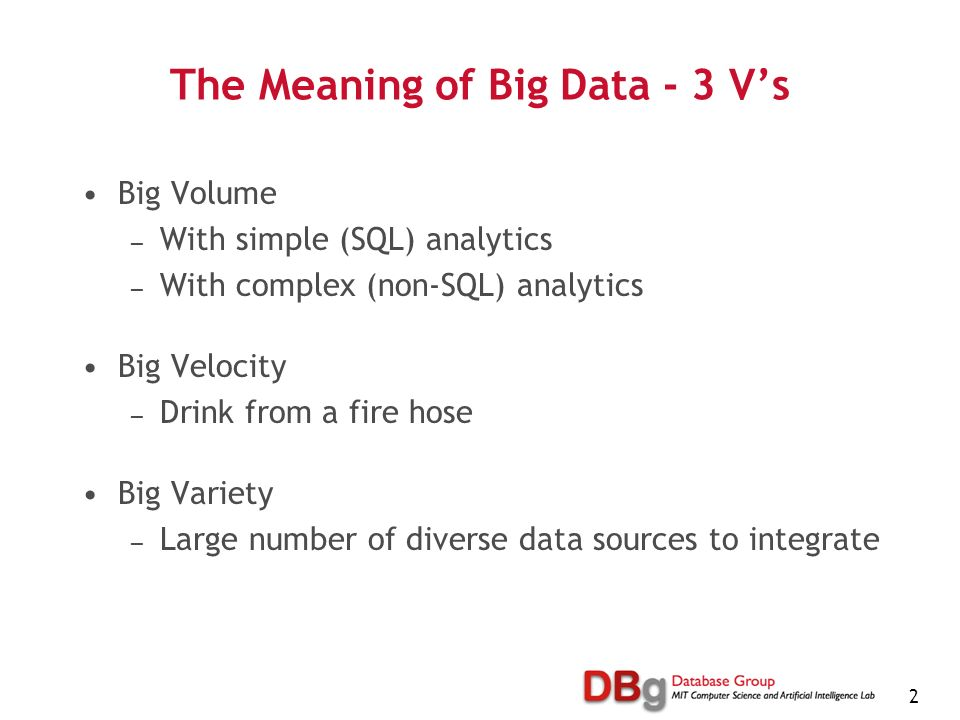 2 The Meaning of Big Data - 3 Vs Big Volume With simple (SQL) analytics With complex (non-SQL) analytics Big Velocity Drink from a fire hose Big Variety Large number of diverse data sources to integrate