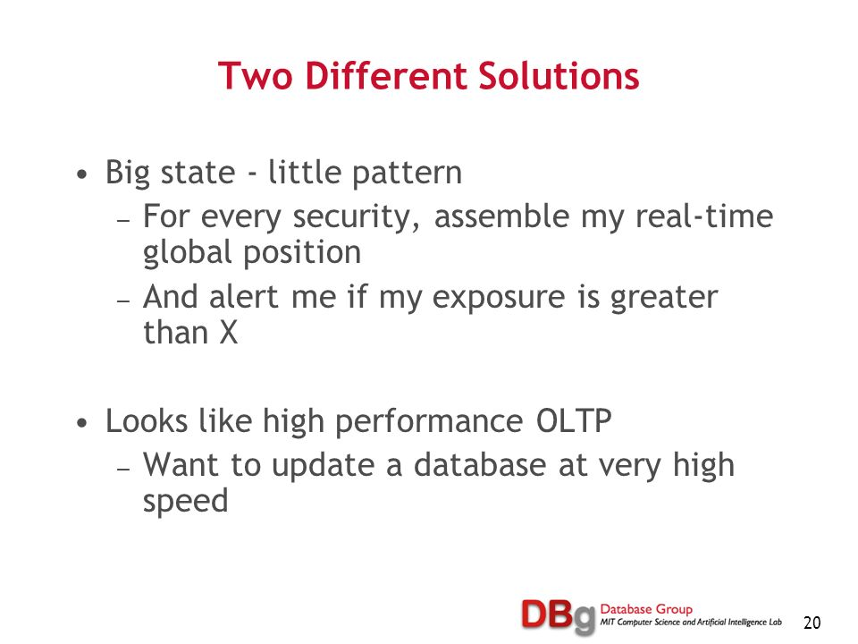 20 Two Different Solutions Big state - little pattern For every security, assemble my real-time global position And alert me if my exposure is greater than X Looks like high performance OLTP Want to update a database at very high speed