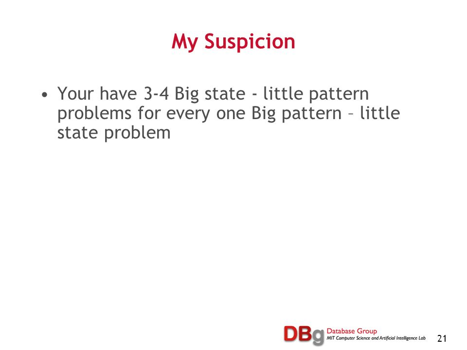 21 My Suspicion Your have 3-4 Big state - little pattern problems for every one Big pattern – little state problem