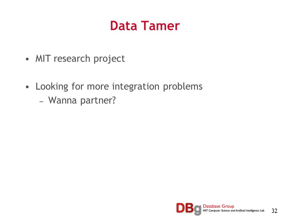 32 Data Tamer MIT research project Looking for more integration problems Wanna partner