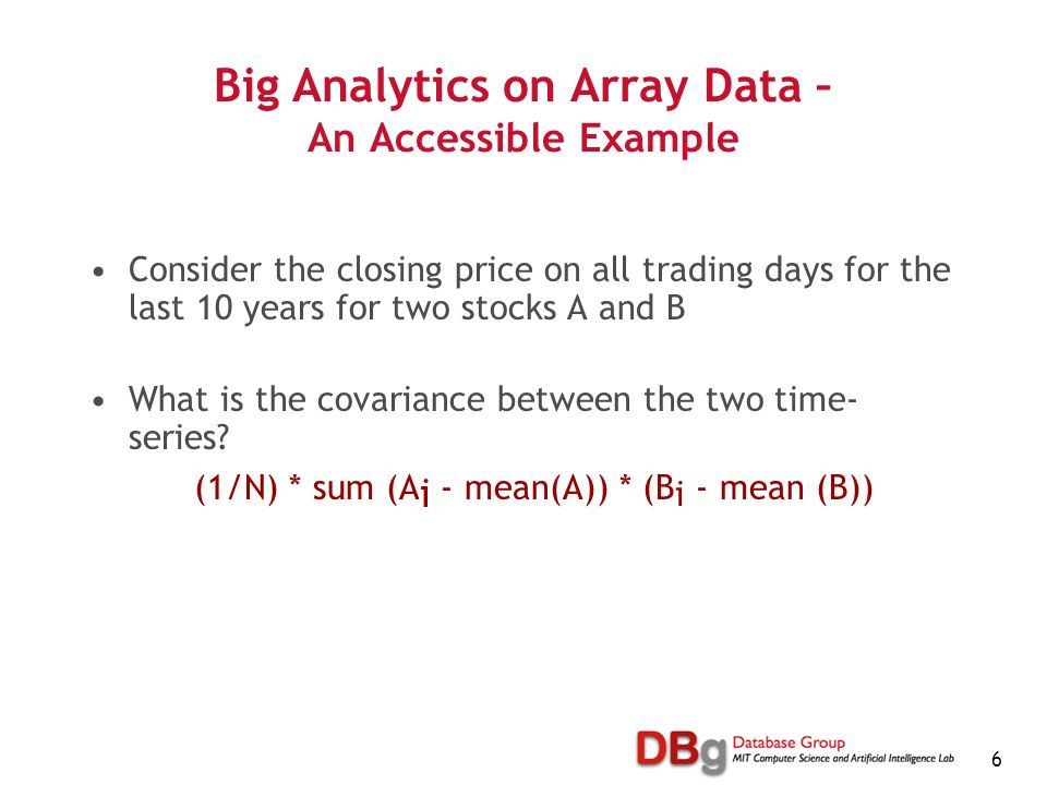 6 Big Analytics on Array Data – An Accessible Example Consider the closing price on all trading days for the last 10 years for two stocks A and B What is the covariance between the two time- series.