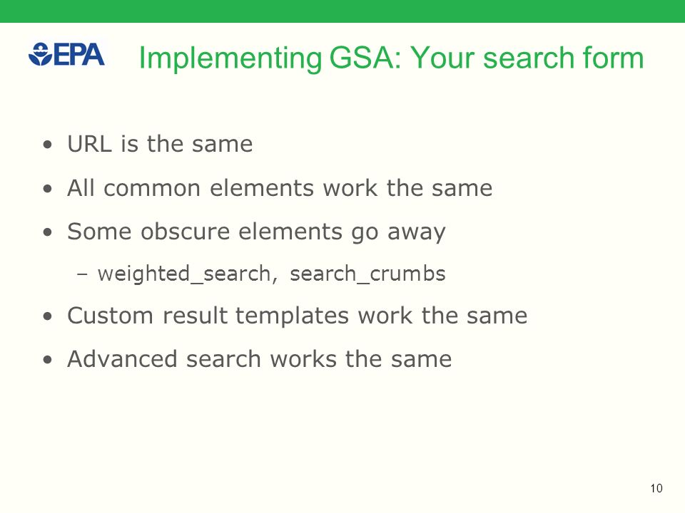 10 Implementing GSA: Your search form URL is the same All common elements work the same Some obscure elements go away –weighted_search, search_crumbs Custom result templates work the same Advanced search works the same
