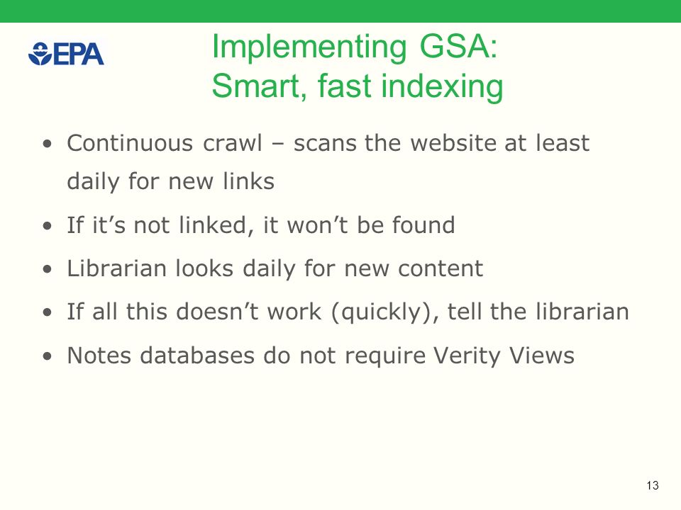 13 Implementing GSA: Smart, fast indexing Continuous crawl – scans the website at least daily for new links If its not linked, it wont be found Librarian looks daily for new content If all this doesnt work (quickly), tell the librarian Notes databases do not require Verity Views