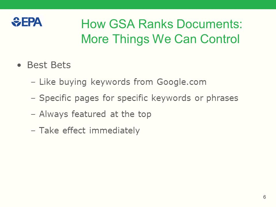 6 How GSA Ranks Documents: More Things We Can Control Best Bets –Like buying keywords from Google.com –Specific pages for specific keywords or phrases –Always featured at the top –Take effect immediately
