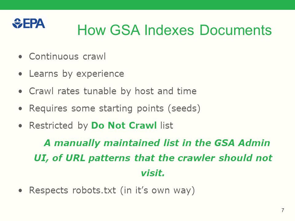 7 How GSA Indexes Documents Continuous crawl Learns by experience Crawl rates tunable by host and time Requires some starting points (seeds) Restricted by Do Not Crawl list A manually maintained list in the GSA Admin UI, of URL patterns that the crawler should not visit.