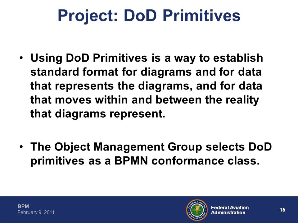 15 Federal Aviation Administration BPM February 9, 2011 Project: DoD Primitives Using DoD Primitives is a way to establish standard format for diagram